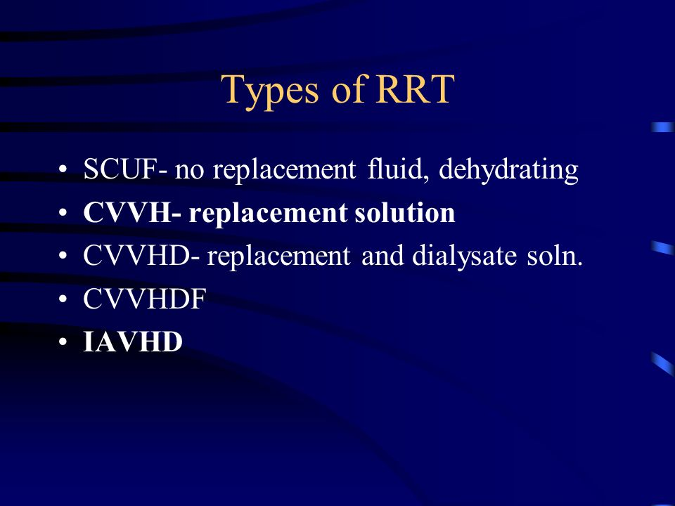 Types of RRT SCUF- no replacement fluid, dehydrating CVVH- replacement solution CVVHD- replacement and dialysate soln. CVVHDF IAVHD