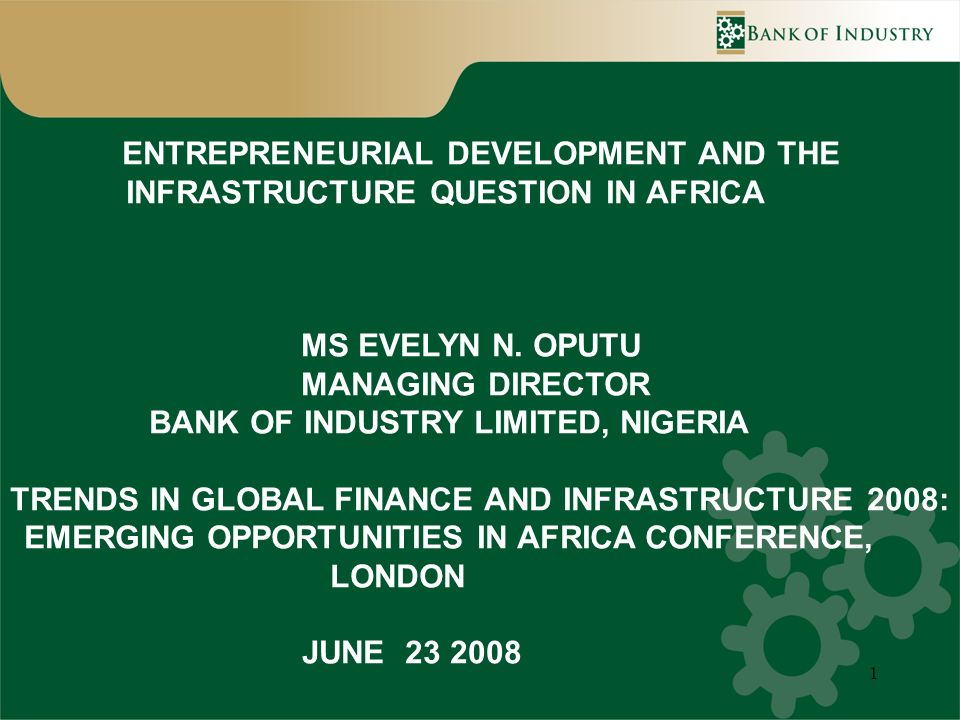1 ENTREPRENEURIAL DEVELOPMENT AND THE INFRASTRUCTURE QUESTION IN AFRICA MS EVELYN N. OPUTU MANAGING DIRECTOR BANK OF INDUSTRY LIMITED, NIGERIA TRENDS