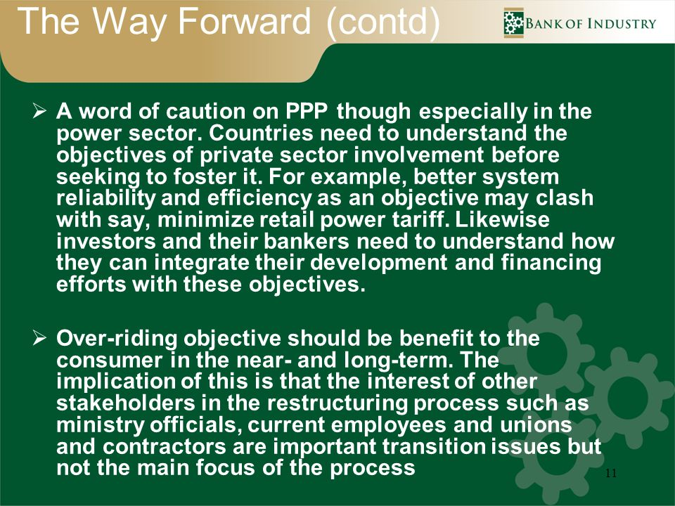 11 The Way Forward (contd) A word of caution on PPP though especially in the power sector. Countries need to understand the objectives of private sect