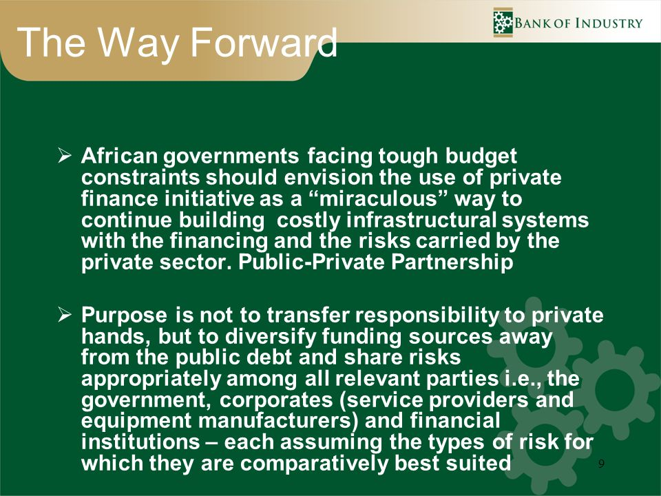 9 The Way Forward African governments facing tough budget constraints should envision the use of private finance initiative as a miraculous way to con