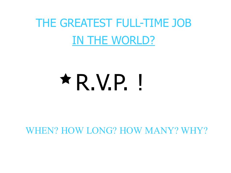 THE GREATEST FULL-TIME JOB IN THE WORLD? R.V.P. ! WHEN? HOW LONG? HOW MANY? WHY?