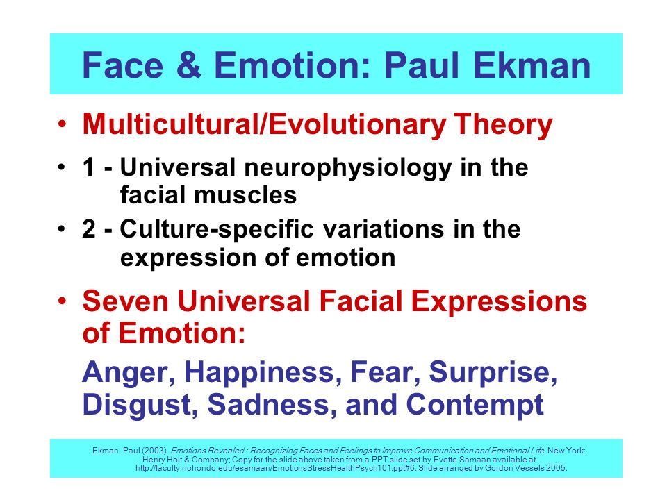 Face & Emotion: Paul Ekman Multicultural/Evolutionary Theory 1 - Universal neurophysiology in the facial muscles 2 - Culture-specific variations in th