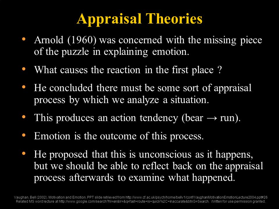 Appraisal Theories Arnold (1960) was concerned with the missing piece of the puzzle in explaining emotion. What causes the reaction in the first place