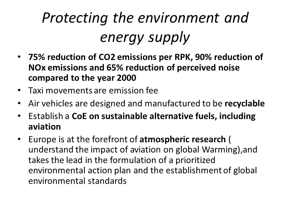 Protecting the environment and energy supply 75% reduction of CO2 emissions per RPK, 90% reduction of NOx emissions and 65% reduction of perceived noise compared to the year 2000 Taxi movements are emission fee Air vehicles are designed and manufactured to be recyclable Establish a CoE on sustainable alternative fuels, including aviation Europe is at the forefront of atmospheric research ( understand the impact of aviation on global Warming),and takes the lead in the formulation of a prioritized environmental action plan and the establishment of global environmental standards