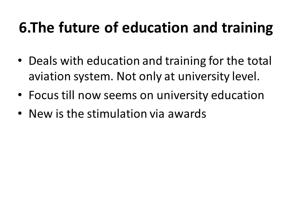 6.The future of education and training Deals with education and training for the total aviation system.