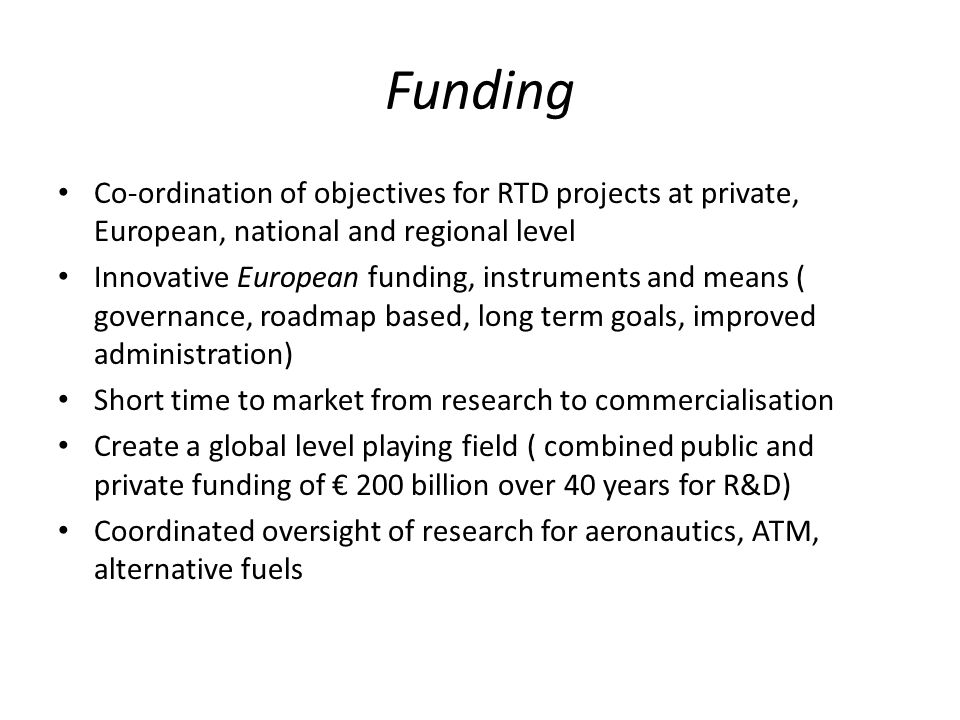 Funding Co-ordination of objectives for RTD projects at private, European, national and regional level Innovative European funding, instruments and means ( governance, roadmap based, long term goals, improved administration) Short time to market from research to commercialisation Create a global level playing field ( combined public and private funding of 200 billion over 40 years for R&D) Coordinated oversight of research for aeronautics, ATM, alternative fuels