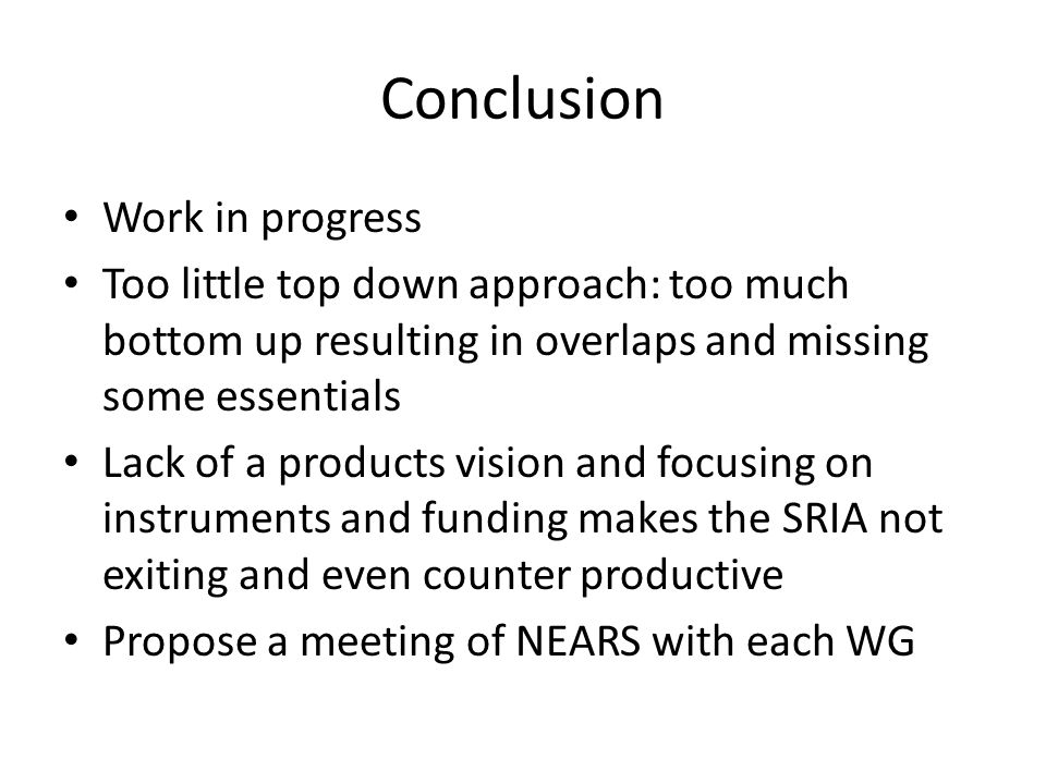 Conclusion Work in progress Too little top down approach: too much bottom up resulting in overlaps and missing some essentials Lack of a products vision and focusing on instruments and funding makes the SRIA not exiting and even counter productive Propose a meeting of NEARS with each WG
