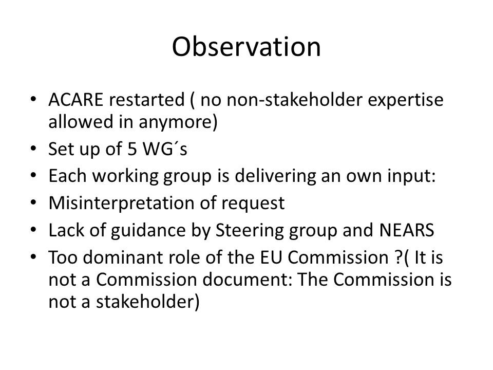 Observation ACARE restarted ( no non-stakeholder expertise allowed in anymore) Set up of 5 WG´s Each working group is delivering an own input: Misinterpretation of request Lack of guidance by Steering group and NEARS Too dominant role of the EU Commission ( It is not a Commission document: The Commission is not a stakeholder)
