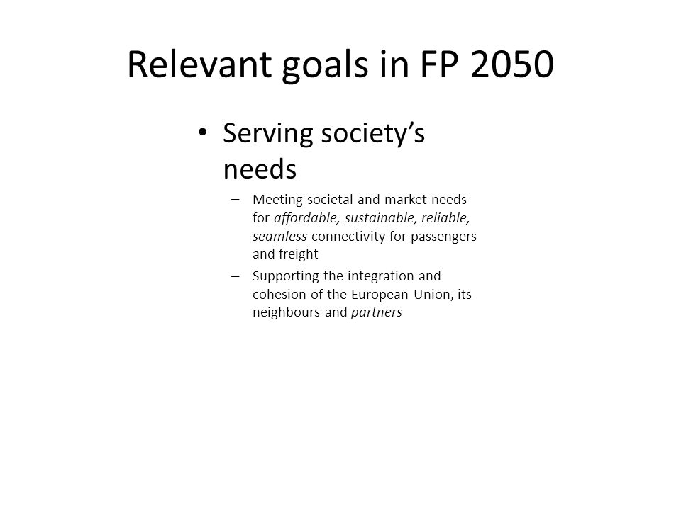 Relevant goals in FP 2050 Serving societys needs – Meeting societal and market needs for affordable, sustainable, reliable, seamless connectivity for passengers and freight – Supporting the integration and cohesion of the European Union, its neighbours and partners