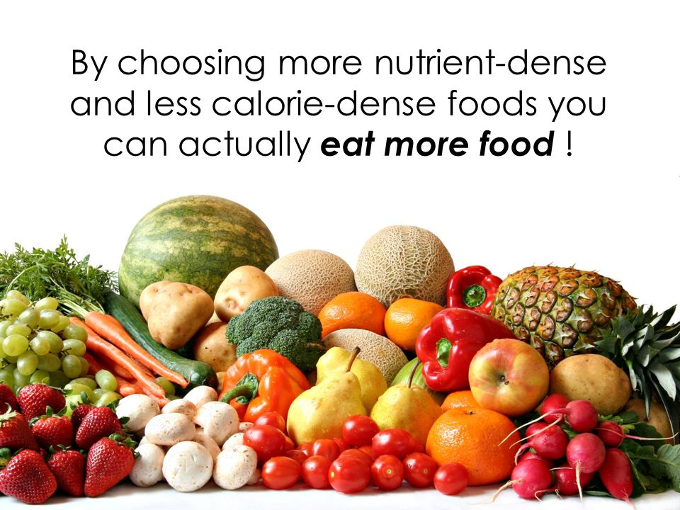 By choosing more nutrient-dense and less calorie-dense foods you can actually eat more food !