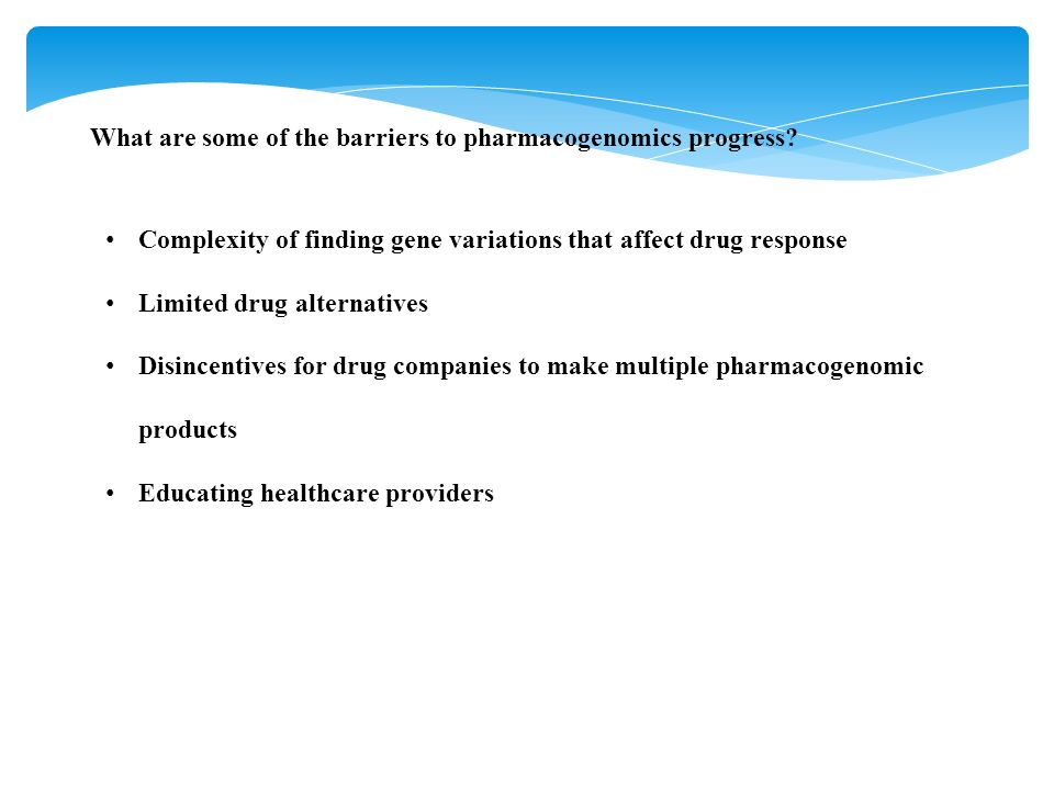 What are some of the barriers to pharmacogenomics progress? Complexity of finding gene variations that affect drug response Limited drug alternatives
