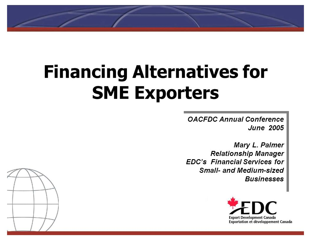 Financing Alternatives for SME Exporters OACFDC Annual Conference June 2005 Mary L. Palmer Relationship Manager EDCs Financial Services for Small- and