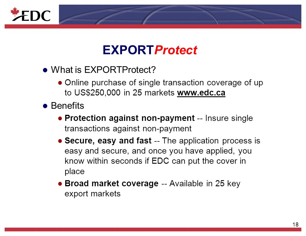 18 EXPORTProtect l What is EXPORTProtect? l Online purchase of single transaction coverage of up to US$250,000 in 25 markets www.edc.ca l Benefits l P