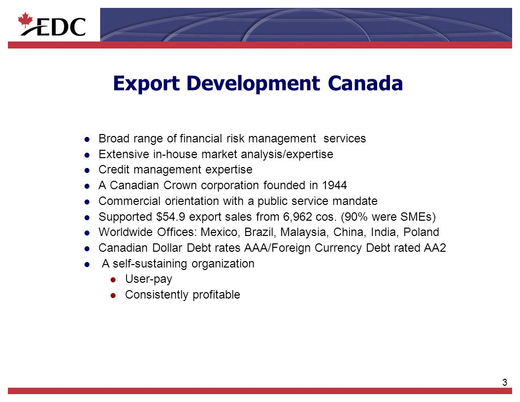 3 l Broad range of financial risk management services l Extensive in-house market analysis/expertise l Credit management expertise l A Canadian Crown corporation founded in 1944 l Commercial orientation with a public service mandate l Supported $54.9 export sales from 6,962 cos.