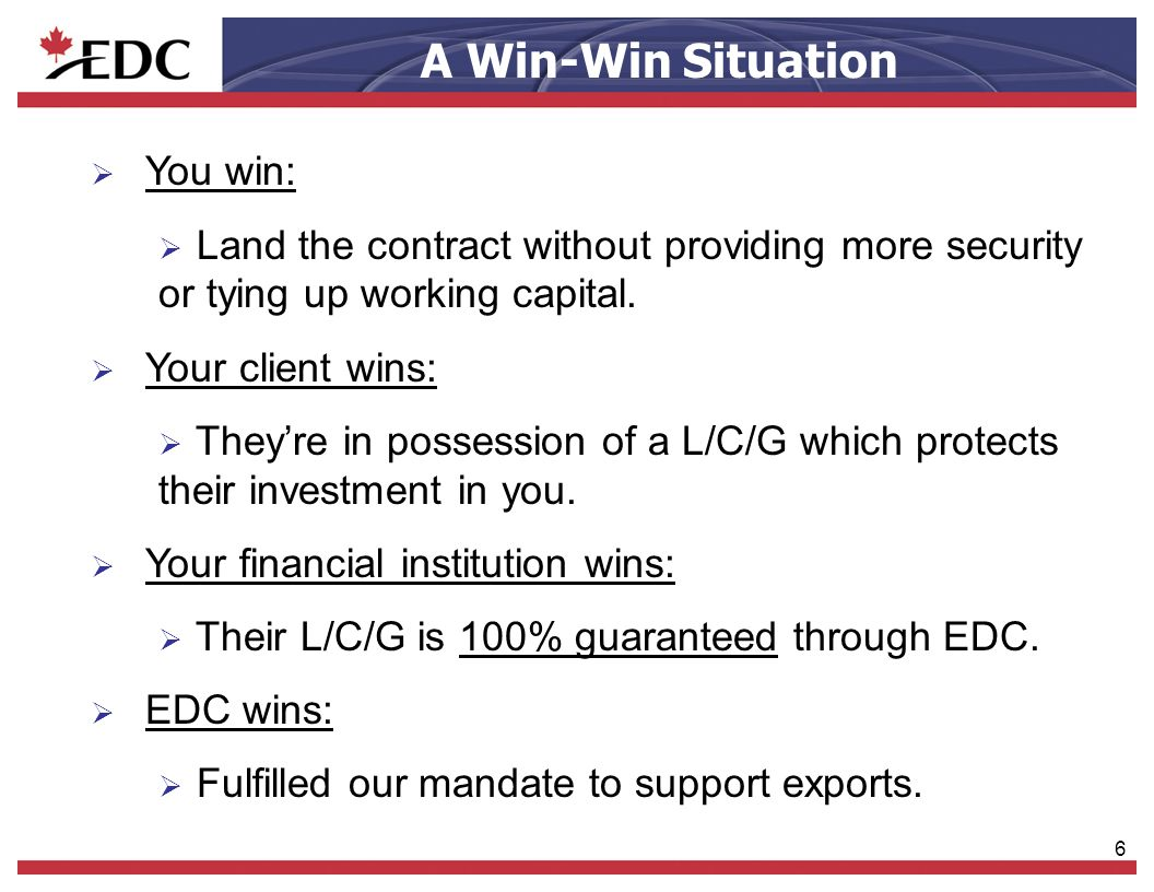 6 You win: Land the contract without providing more security or tying up working capital. Your client wins: Theyre in possession of a L/C/G which prot