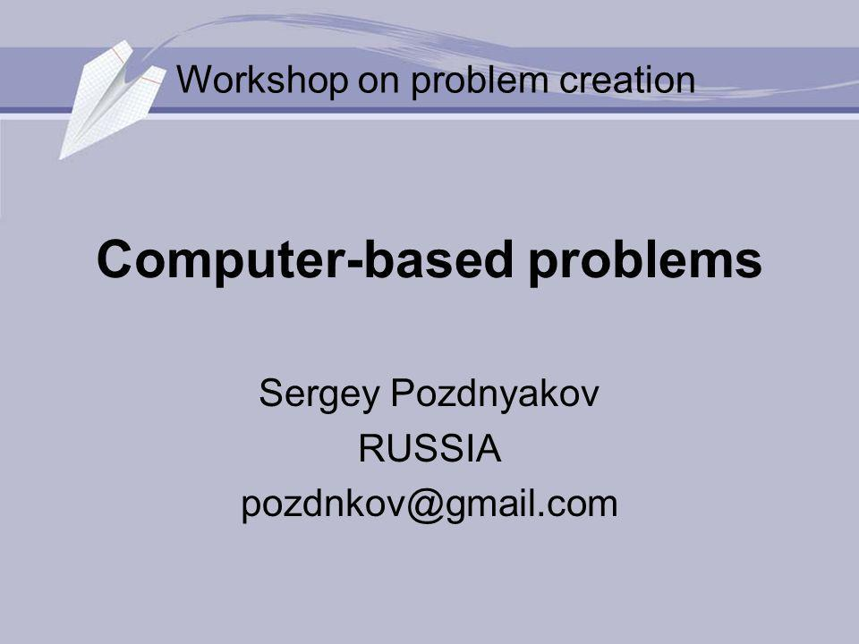 Computer-based problems Sergey Pozdnyakov RUSSIA Workshop on problem creation