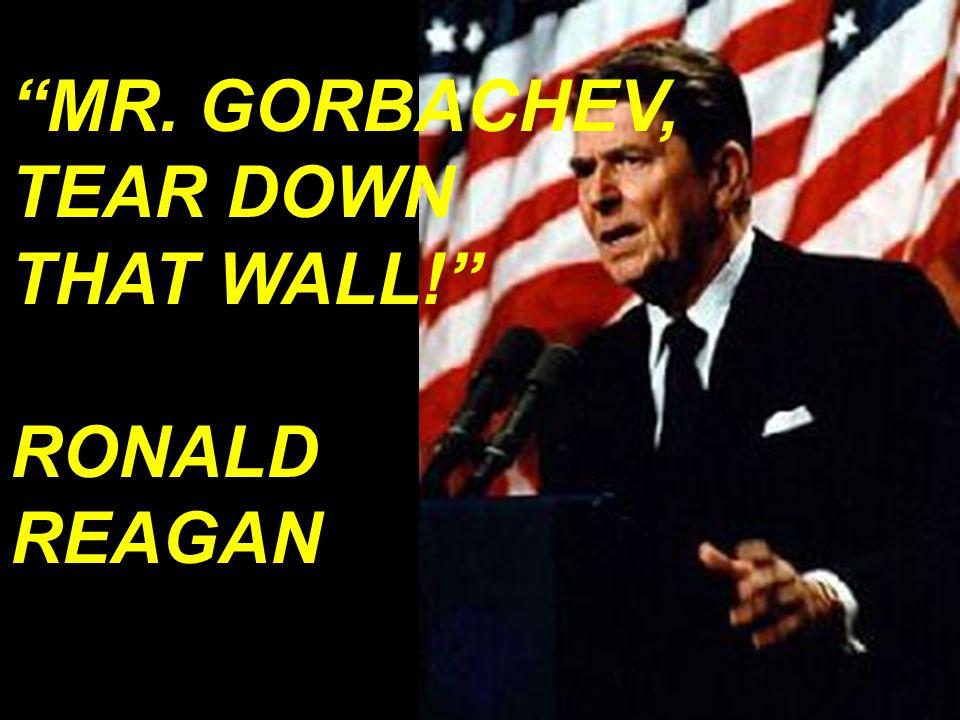 MR. GORBACHEV, TEAR DOWN THAT WALL! RONALD REAGAN