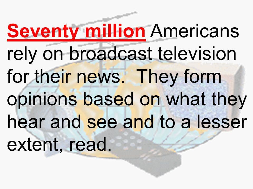 Seventy million Americans rely on broadcast television for their news.