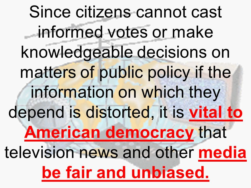 Since citizens cannot cast informed votes or make knowledgeable decisions on matters of public policy if the information on which they depend is distorted, it is vital to American democracy that television news and other media be fair and unbiased.