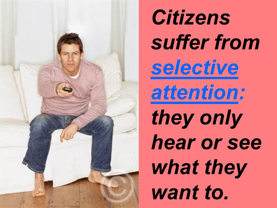 Citizens suffer from selective attention: they only hear or see what they want to.