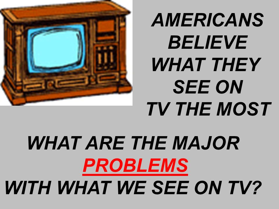 AMERICANS BELIEVE WHAT THEY SEE ON TV THE MOST WHAT ARE THE MAJOR PROBLEMS WITH WHAT WE SEE ON TV