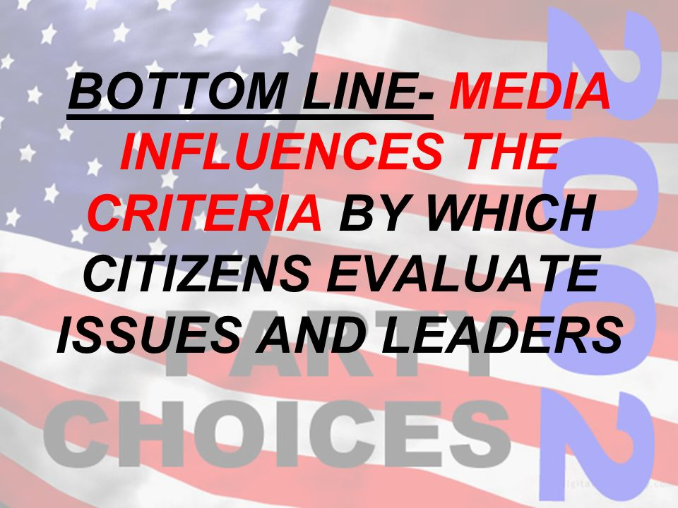 BOTTOM LINE- MEDIA INFLUENCES THE CRITERIA BY WHICH CITIZENS EVALUATE ISSUES AND LEADERS