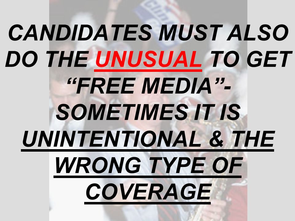CANDIDATES MUST ALSO DO THE UNUSUAL TO GET FREE MEDIA- SOMETIMES IT IS UNINTENTIONAL & THE WRONG TYPE OF COVERAGE