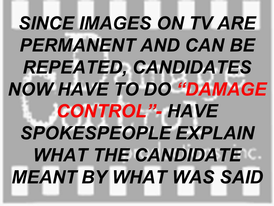 SINCE IMAGES ON TV ARE PERMANENT AND CAN BE REPEATED, CANDIDATES NOW HAVE TO DO DAMAGE CONTROL- HAVE SPOKESPEOPLE EXPLAIN WHAT THE CANDIDATE MEANT BY WHAT WAS SAID