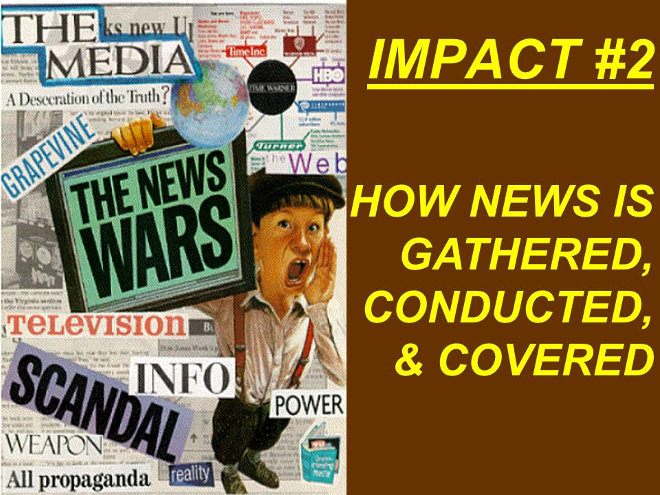 IMPACT #2 HOW NEWS IS GATHERED, CONDUCTED, & COVERED