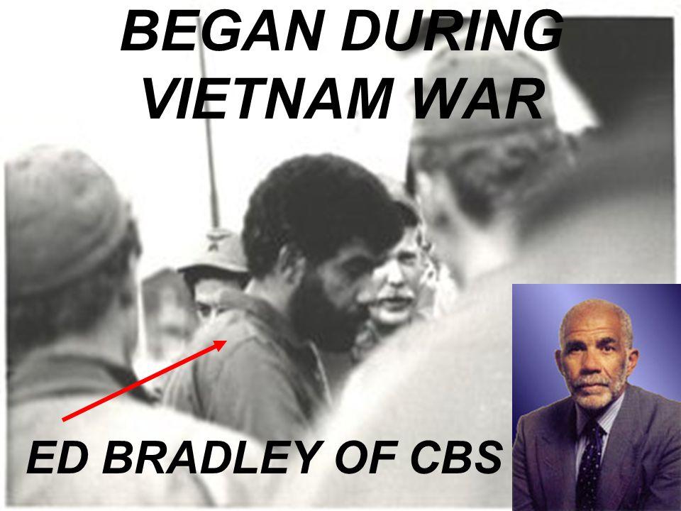 BEGAN DURING VIETNAM WAR ED BRADLEY OF CBS