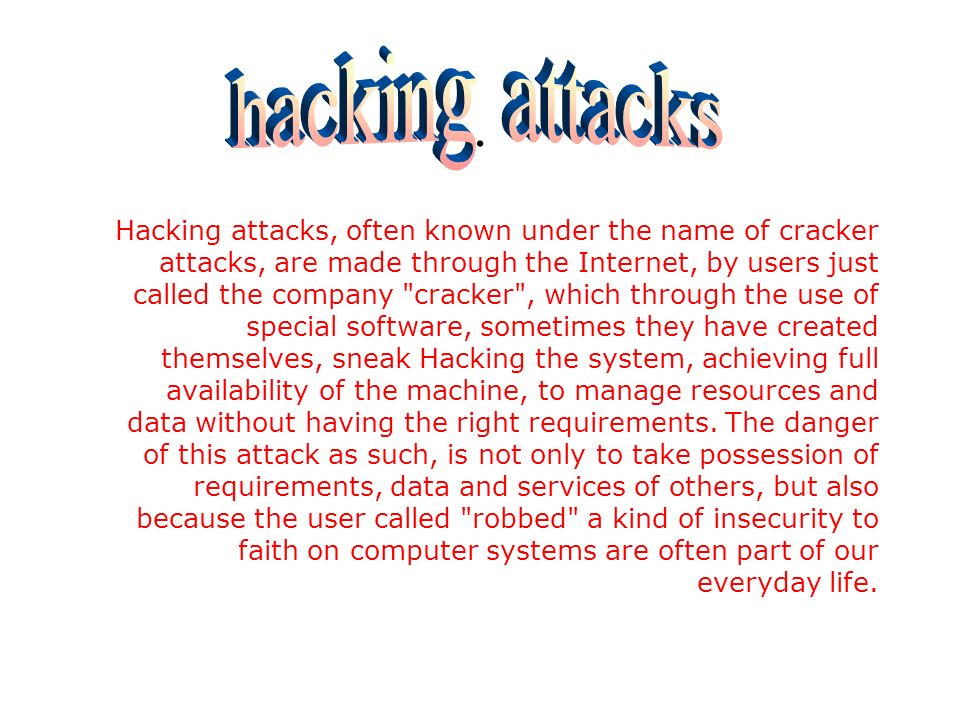 Hacking attacks, often known under the name of cracker attacks, are made through the Internet, by users just called the company cracker , which through the use of special software, sometimes they have created themselves, sneak Hacking the system, achieving full availability of the machine, to manage resources and data without having the right requirements.