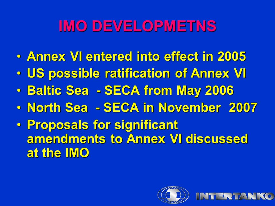 IMO DEVELOPMETNS Annex VI entered into effect in 2005Annex VI entered into effect in 2005 US possible ratification of Annex VIUS possible ratification of Annex VI Baltic Sea - SECA from May 2006Baltic Sea - SECA from May 2006 North Sea - SECA in November 2007North Sea - SECA in November 2007 Proposals for significant amendments to Annex VI discussed at the IMOProposals for significant amendments to Annex VI discussed at the IMO
