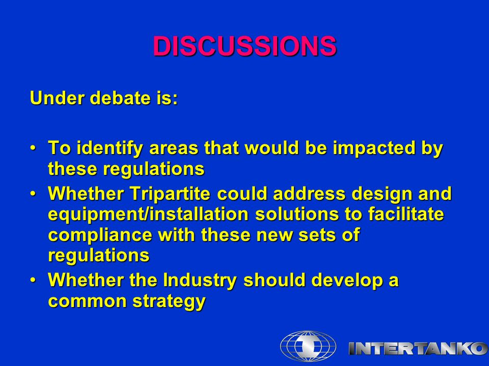 DISCUSSIONS Under debate is: To identify areas that would be impacted by these regulationsTo identify areas that would be impacted by these regulations Whether Tripartite could address design and equipment/installation solutions to facilitate compliance with these new sets of regulationsWhether Tripartite could address design and equipment/installation solutions to facilitate compliance with these new sets of regulations Whether the Industry should develop a common strategyWhether the Industry should develop a common strategy