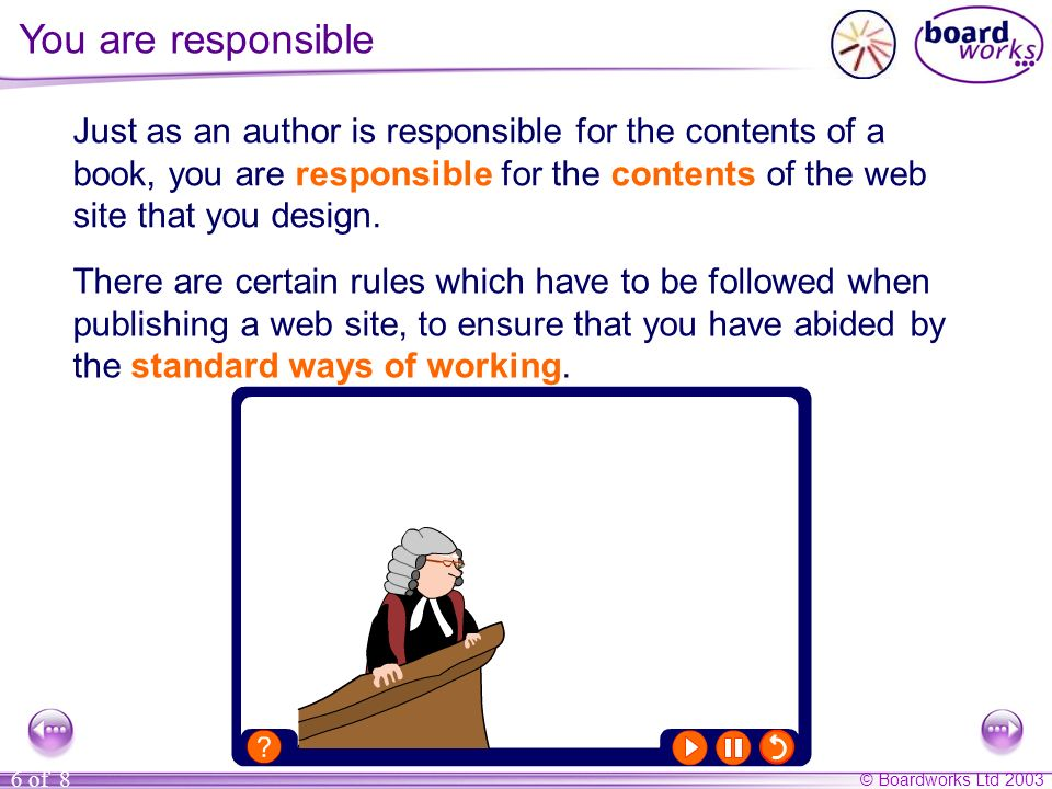 © Boardworks Ltd 2003 6 of 8 You are responsible Just as an author is responsible for the contents of a book, you are responsible for the contents of the web site that you design.