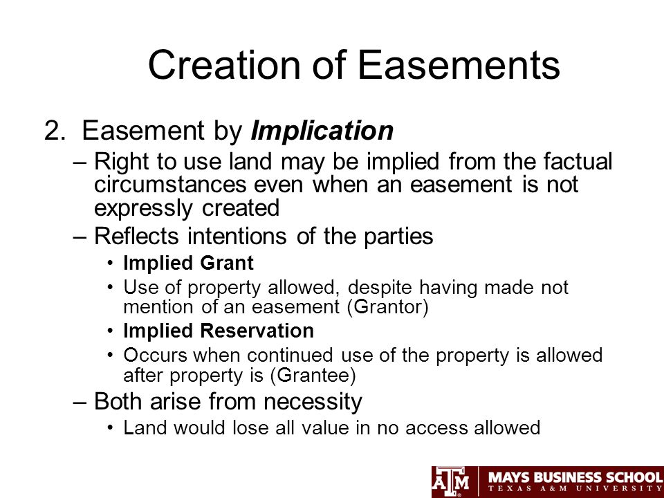 Creation of Easements 2.Easement by Implication –Right to use land may be implied from the factual circumstances even when an easement is not expressly created –Reflects intentions of the parties Implied Grant Use of property allowed, despite having made not mention of an easement (Grantor) Implied Reservation Occurs when continued use of the property is allowed after property is (Grantee) –Both arise from necessity Land would lose all value in no access allowed