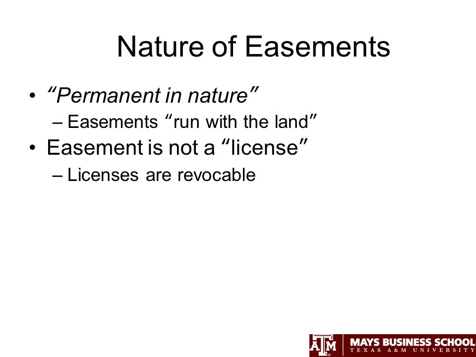 Nature of Easements Permanent in nature –Easements run with the land Easement is not a license –Licenses are revocable