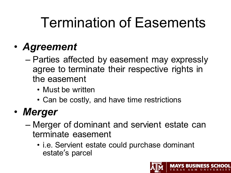 Termination of Easements Agreement –Parties affected by easement may expressly agree to terminate their respective rights in the easement Must be written Can be costly, and have time restrictions Merger –Merger of dominant and servient estate can terminate easement i.e.