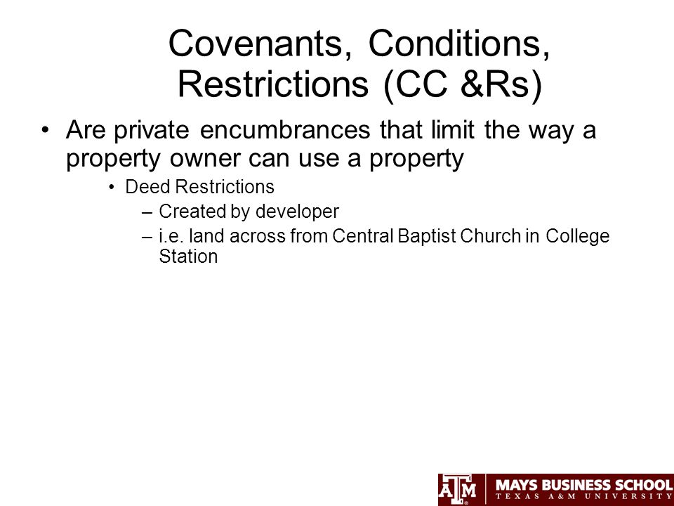 Covenants, Conditions, Restrictions (CC &Rs) Are private encumbrances that limit the way a property owner can use a property Deed Restrictions –Created by developer –i.e.