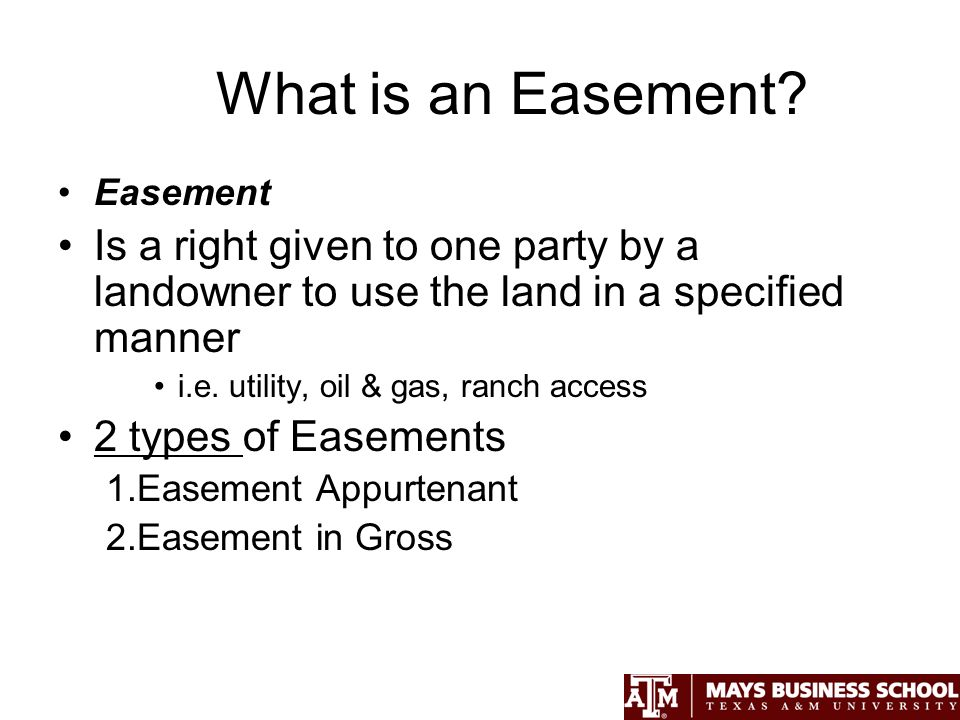 2 Types of Easements 1.Easement Appurtenant –Exists when an easement is legally connected to an adjoining property Dominant Estate (Benefits from Easement) Servient Estate (Burdened by Easement 2.Easement in Gross –Only has servient estate (no Dominant Estate) i.e.