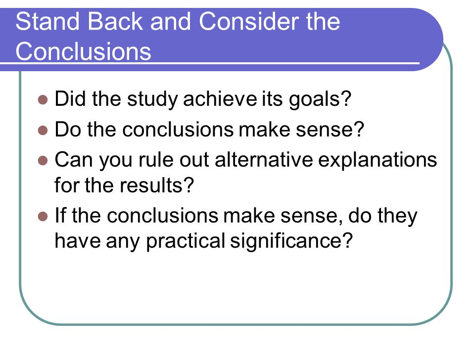 Stand Back and Consider the Conclusions Did the study achieve its goals? Do the conclusions make sense? Can you rule out alternative explanations for