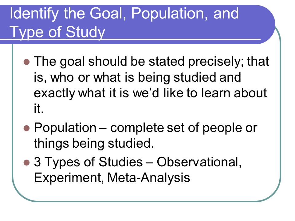 Identify the Goal, Population, and Type of Study The goal should be stated precisely; that is, who or what is being studied and exactly what it is wed