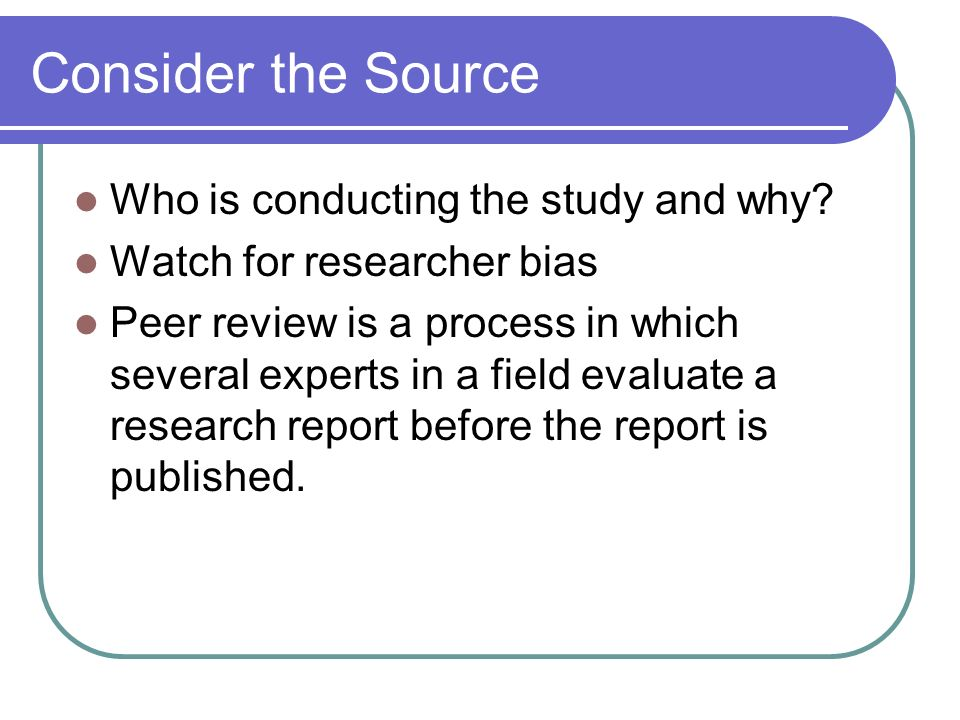 Consider the Source Who is conducting the study and why? Watch for researcher bias Peer review is a process in which several experts in a field evalua