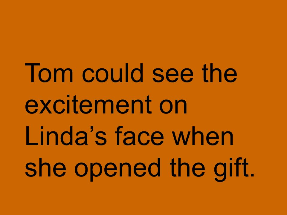 Tom could see the excitement on Lindas face when she opened the gift.