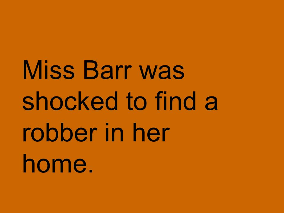 Miss Barr was shocked to find a robber in her home.