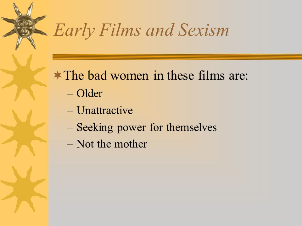 Early Films and Sexism The bad women in these films are: –Older –Unattractive –Seeking power for themselves –Not the mother