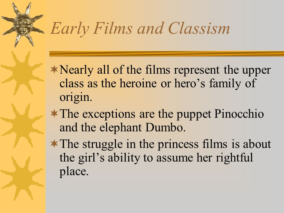 Early Films and Classism Nearly all of the films represent the upper class as the heroine or heros family of origin. The exceptions are the puppet Pin