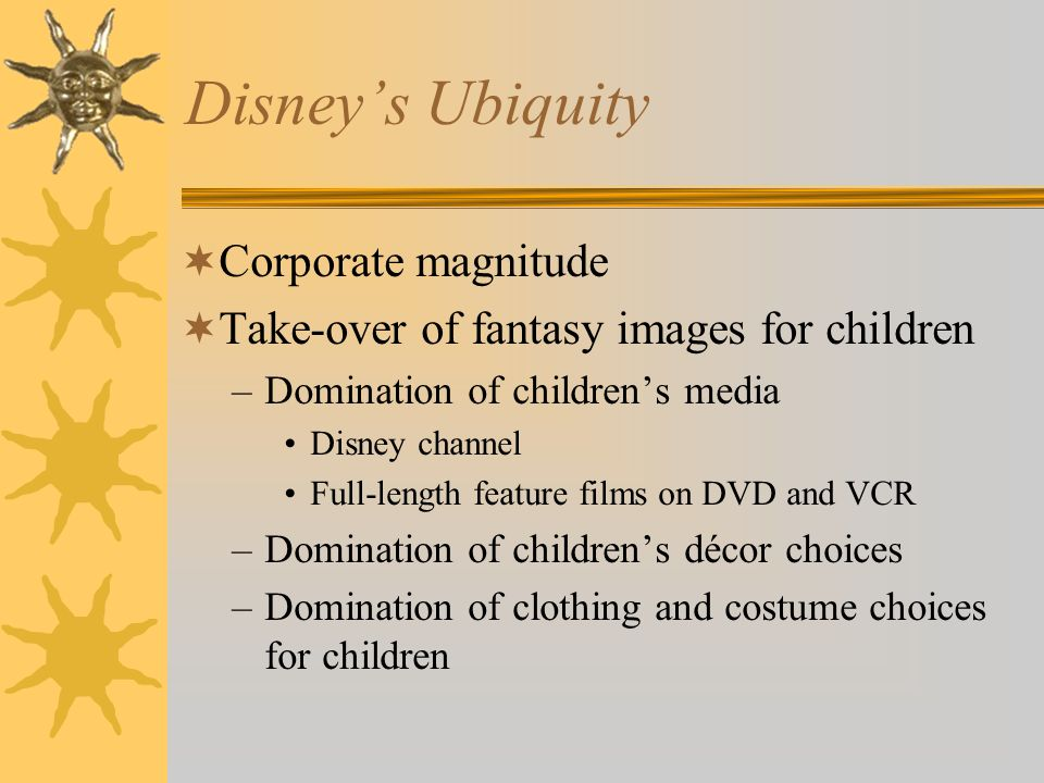 Disneys Ubiquity Corporate magnitude Take-over of fantasy images for children –Domination of childrens media Disney channel Full-length feature films