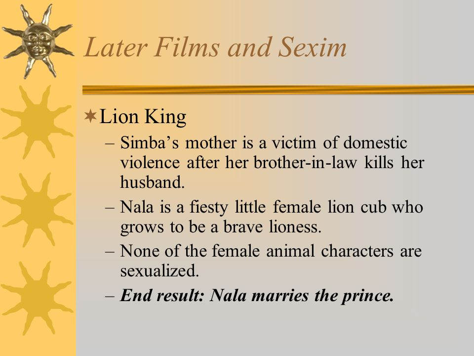 Later Films and Sexim Lion King –Simbas mother is a victim of domestic violence after her brother-in-law kills her husband. –Nala is a fiesty little f