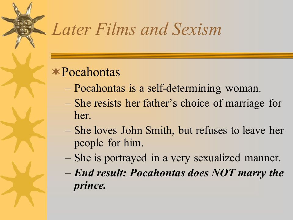 Later Films and Sexism Pocahontas –Pocahontas is a self-determining woman. –She resists her fathers choice of marriage for her. –She loves John Smith,