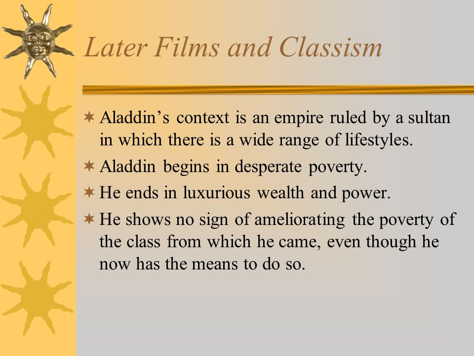 Later Films and Classism Aladdins context is an empire ruled by a sultan in which there is a wide range of lifestyles. Aladdin begins in desperate pov